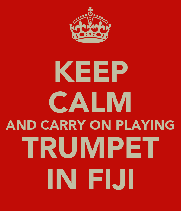 KEEP CALM AND CARRY ON PLAYING TRUMPET IN FIJI