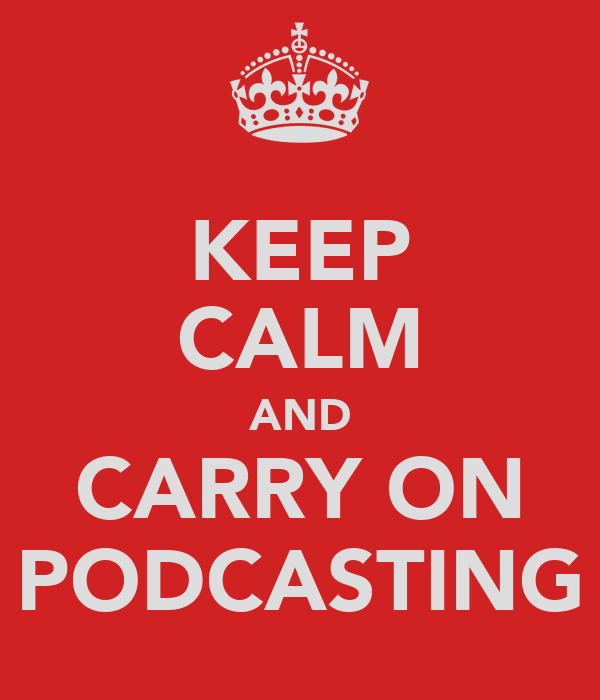 KEEP CALM AND CARRY ON PODCASTING
