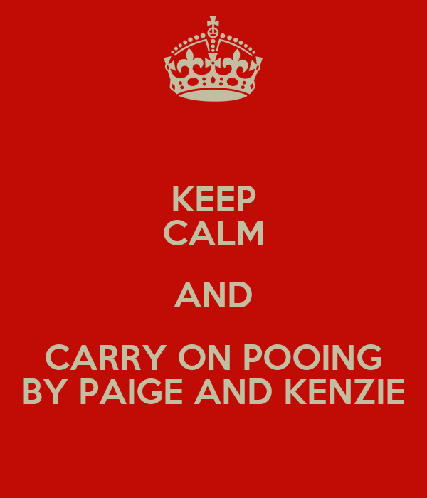 KEEP CALM AND CARRY ON POOING BY PAIGE AND KENZIE