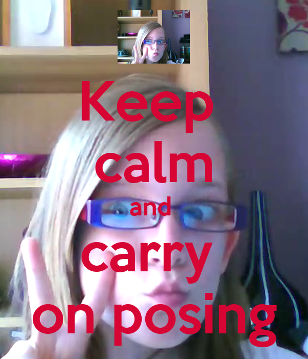 Keep  calm and  carry  on posing