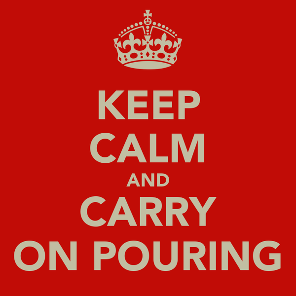KEEP CALM AND CARRY ON POURING