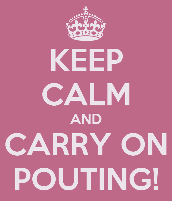 KEEP CALM AND CARRY ON POUTING!