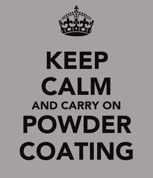 KEEP CALM AND CARRY ON POWDER COATING