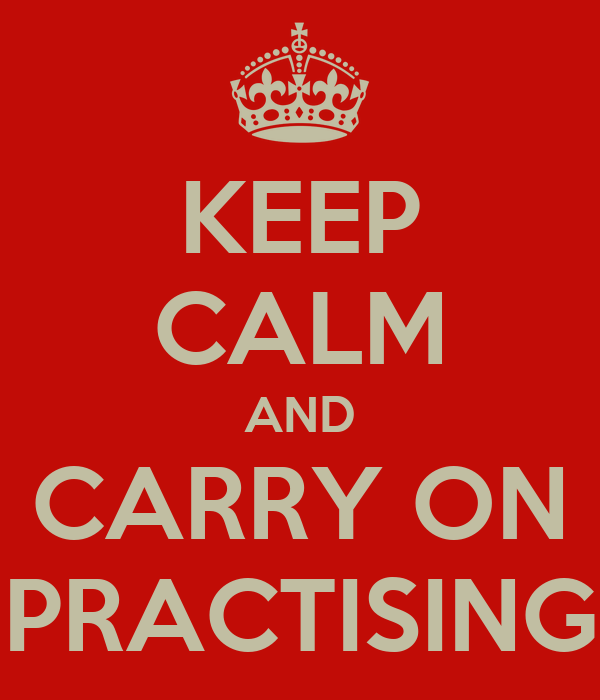 KEEP CALM AND CARRY ON PRACTISING