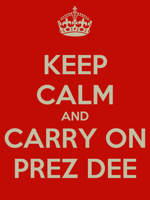 KEEP CALM AND CARRY ON PREZ DEE