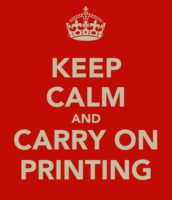 KEEP CALM AND CARRY ON PRINTING