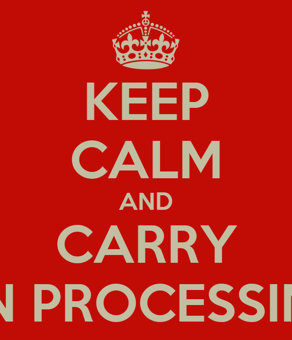 KEEP CALM AND CARRY ON PROCESSING