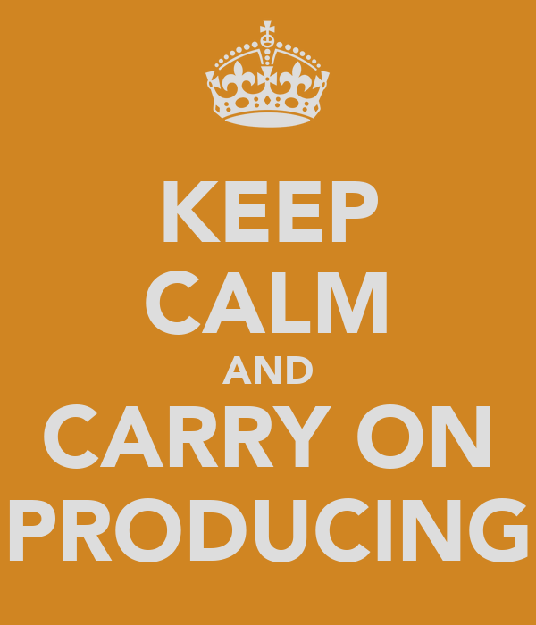 KEEP CALM AND CARRY ON PRODUCING