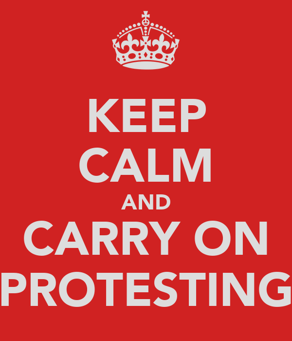 KEEP CALM AND CARRY ON PROTESTING