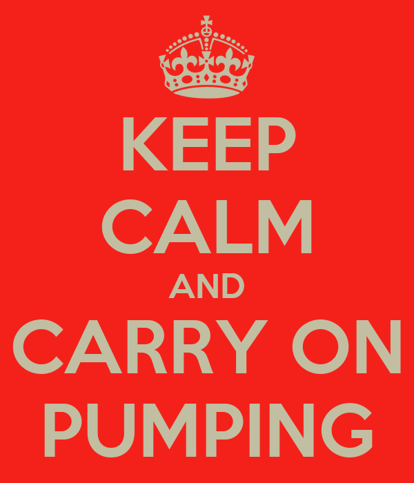 KEEP CALM AND CARRY ON PUMPING