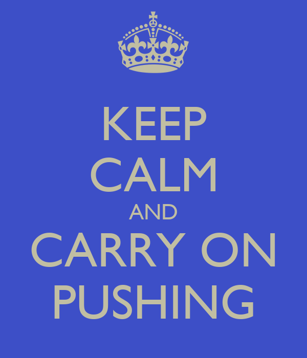 KEEP CALM AND CARRY ON PUSHING