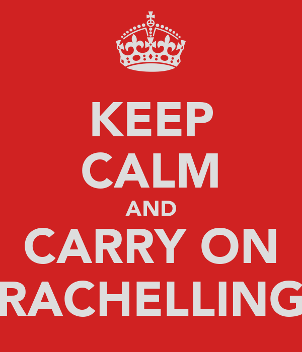 KEEP CALM AND CARRY ON RACHELLING