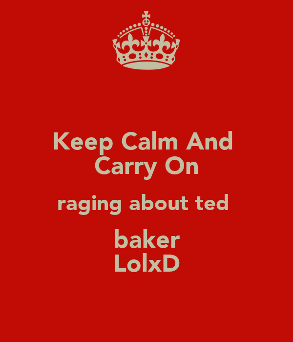 Keep Calm And  Carry On raging about ted  baker LolxD