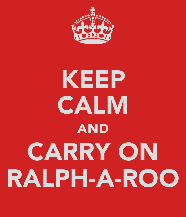 KEEP CALM AND CARRY ON RALPH-A-ROO
