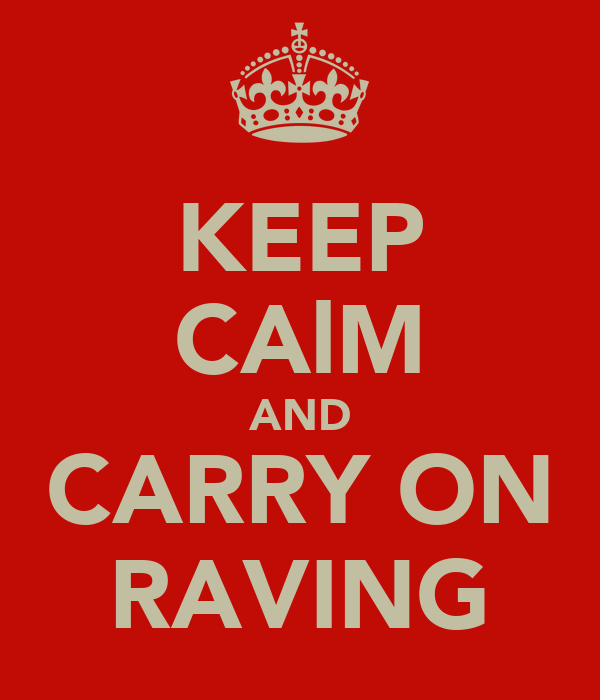 KEEP CAlM AND CARRY ON RAVING