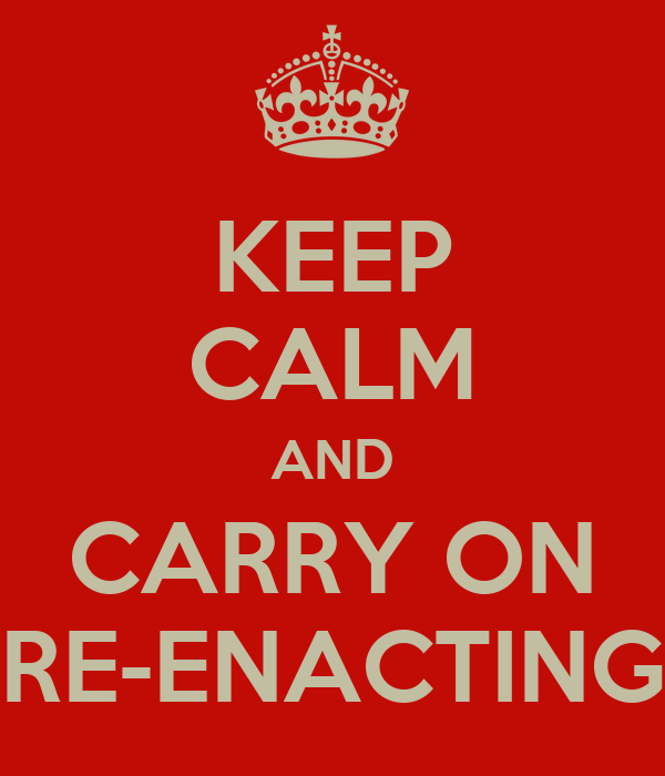 KEEP CALM AND CARRY ON RE-ENACTING