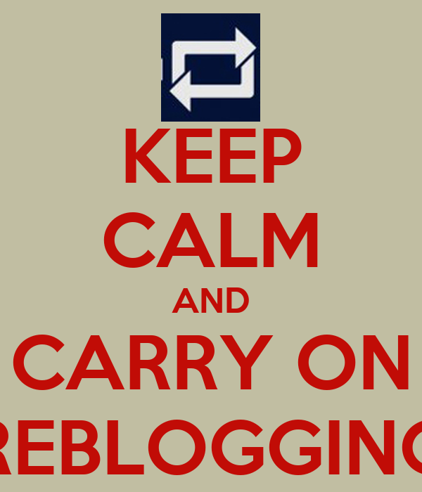 KEEP CALM AND CARRY ON REBLOGGING