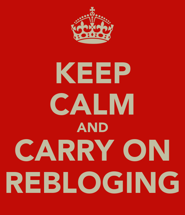 KEEP CALM AND CARRY ON REBLOGING