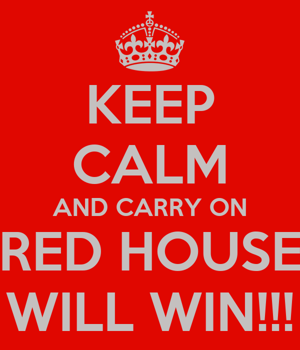 KEEP CALM AND CARRY ON RED HOUSE WILL WIN!!!