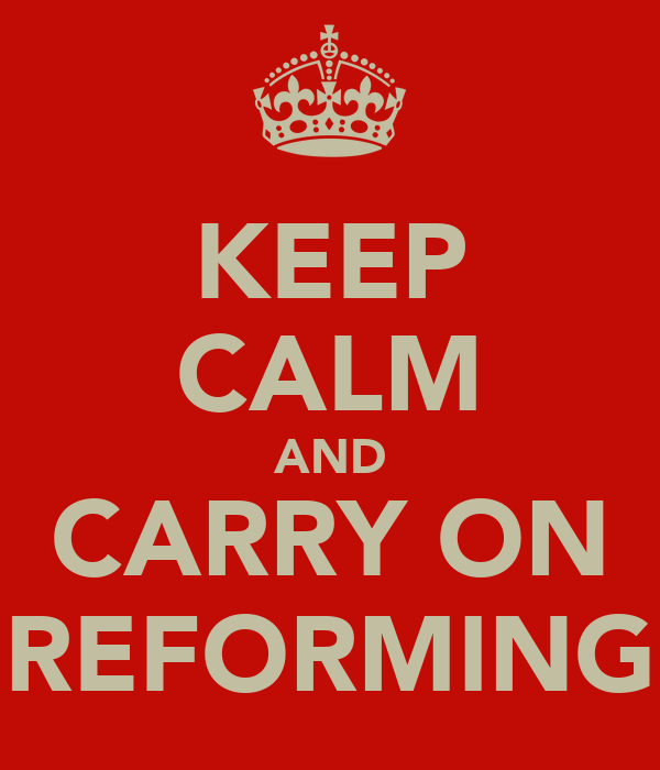 KEEP CALM AND CARRY ON REFORMING