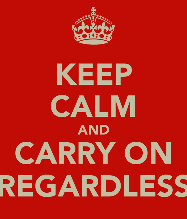 KEEP CALM AND CARRY ON REGARDLESS