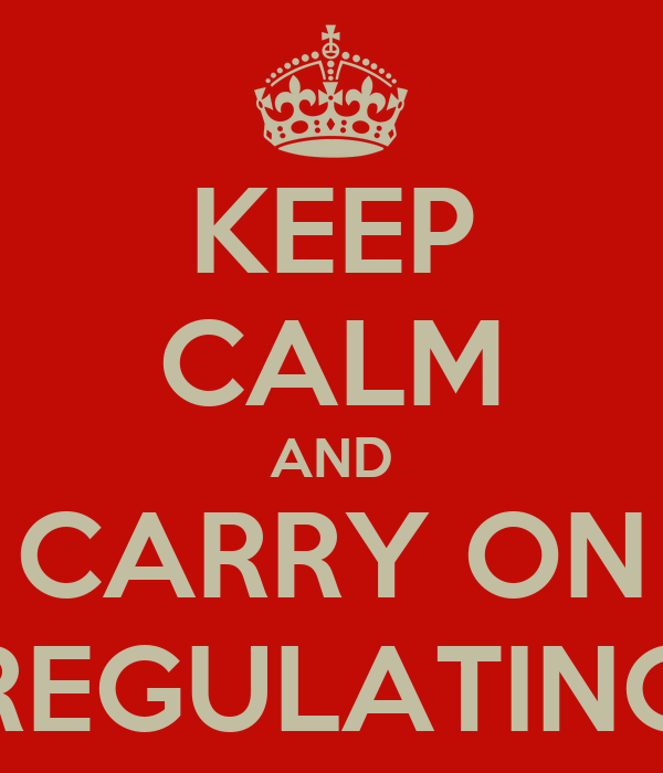KEEP CALM AND CARRY ON REGULATING