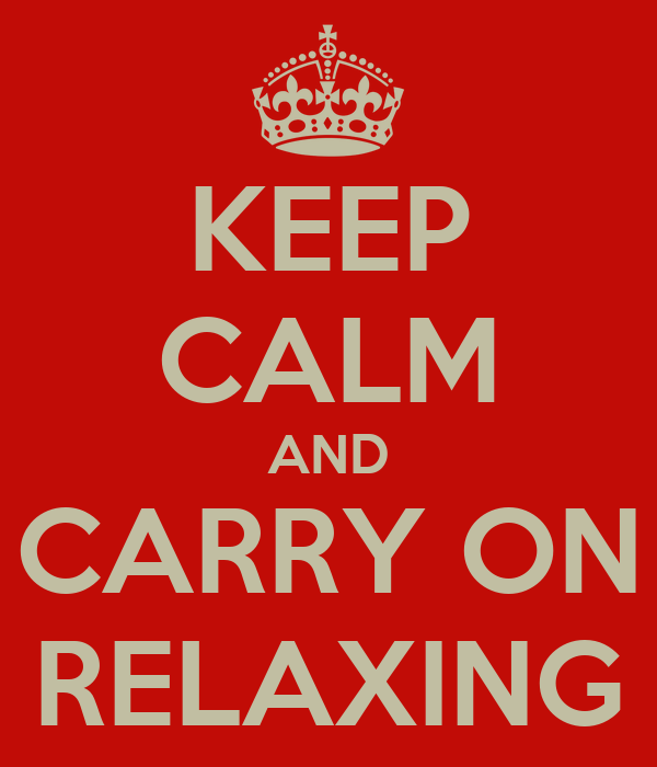 KEEP CALM AND CARRY ON RELAXING