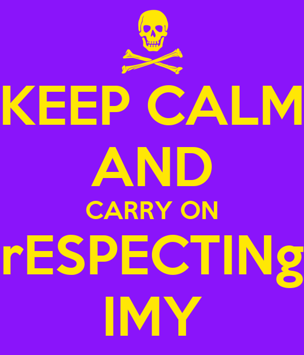 KEEP CALM AND CARRY ON rESPECTINg IMY