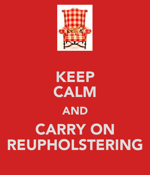 KEEP CALM AND CARRY ON REUPHOLSTERING