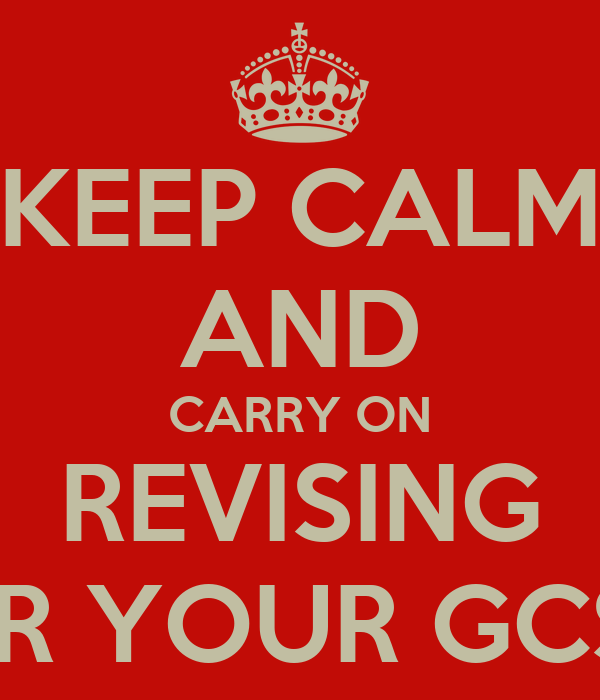 KEEP CALM AND CARRY ON REVISING FOR YOUR GCSEs
