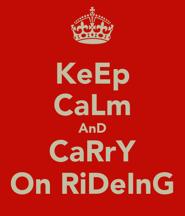 KeEp CaLm AnD CaRrY On RiDeInG