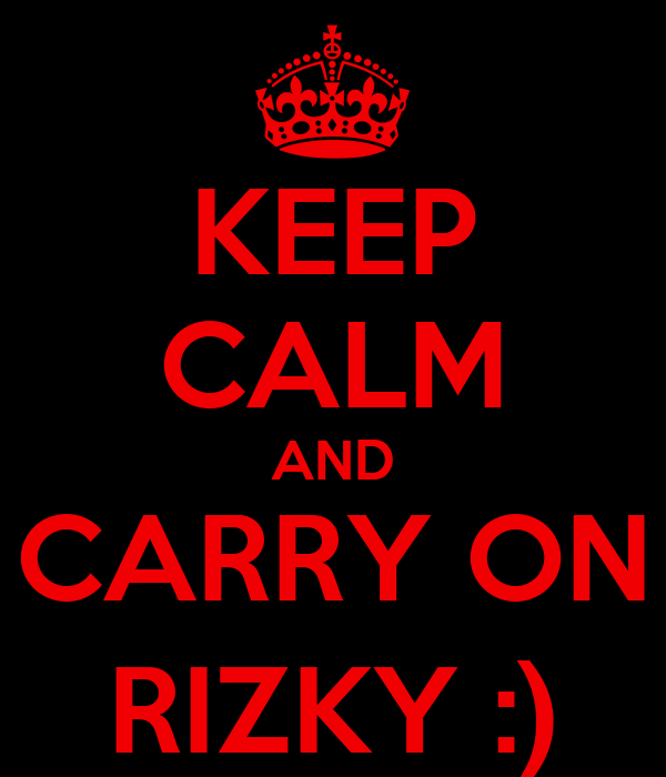 KEEP CALM AND CARRY ON RIZKY :)