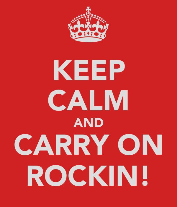 KEEP CALM AND CARRY ON ROCKIN!