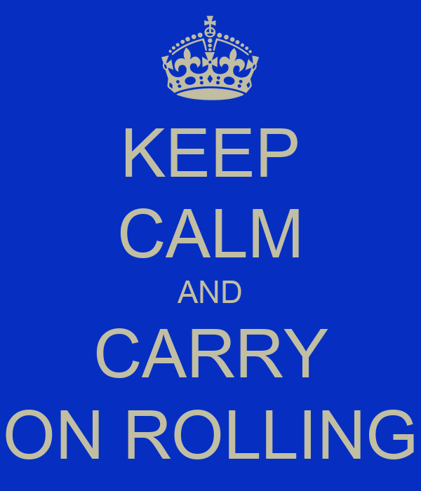 KEEP CALM AND CARRY ON ROLLING
