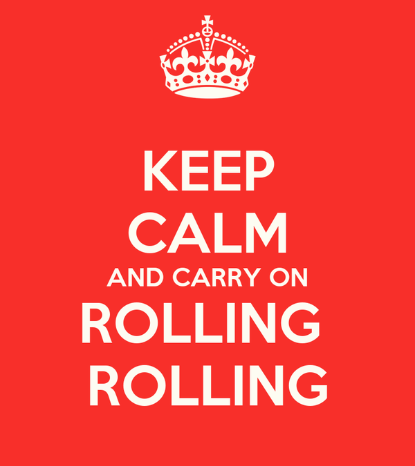 KEEP CALM AND CARRY ON ROLLING  ROLLING