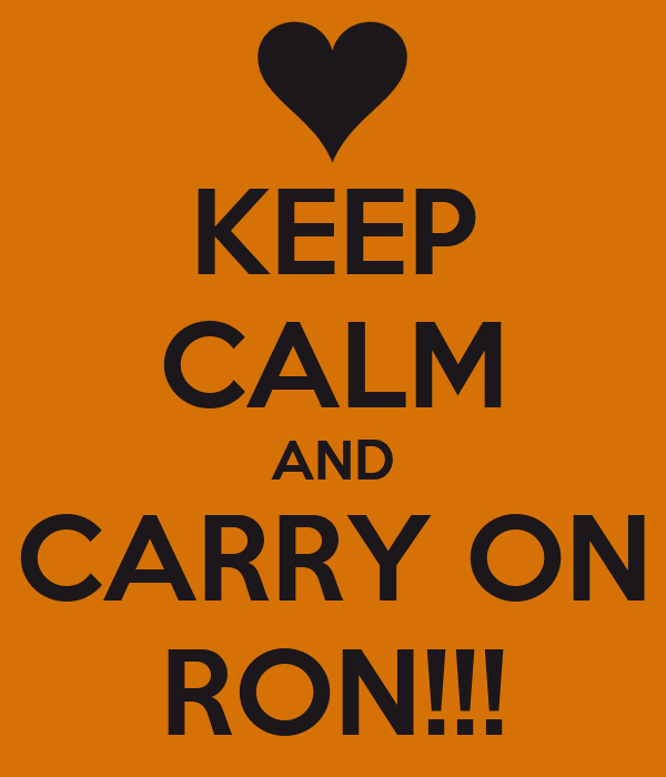 KEEP CALM AND CARRY ON RON!!!
