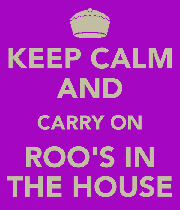 KEEP CALM AND CARRY ON ROO'S IN THE HOUSE