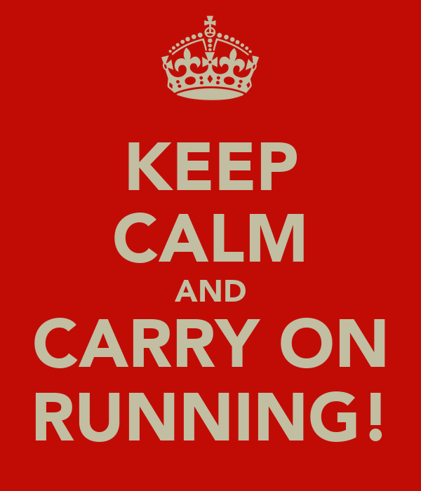 KEEP CALM AND CARRY ON RUNNING!
