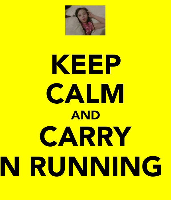 KEEP CALM AND CARRY ON RUNNING !!