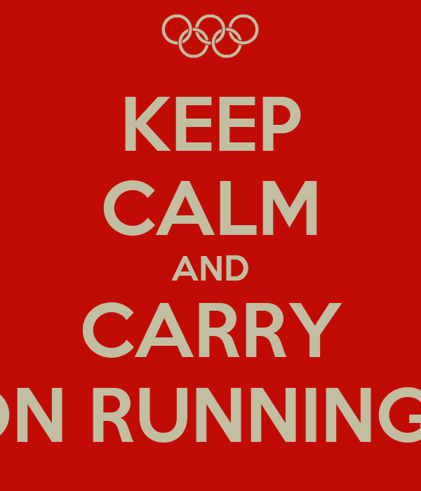 KEEP CALM AND CARRY ON RUNNING !