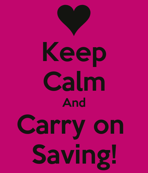 Keep Calm And Carry on  Saving!
