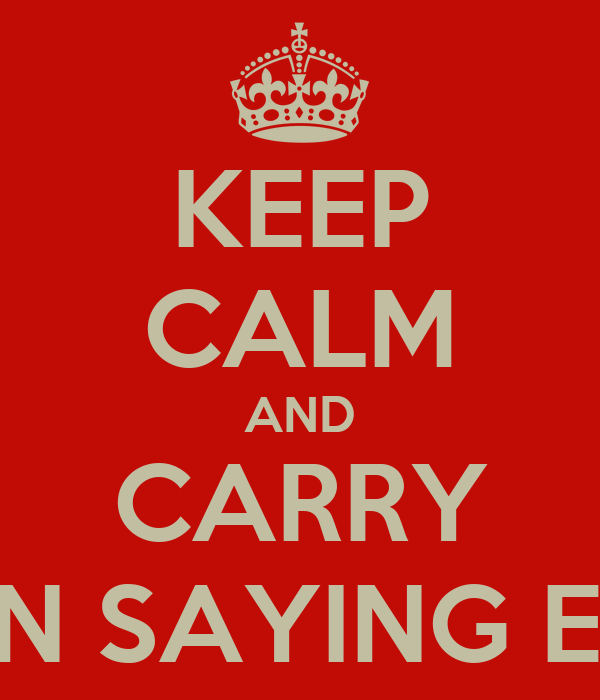 KEEP CALM AND CARRY ON SAYING EH!