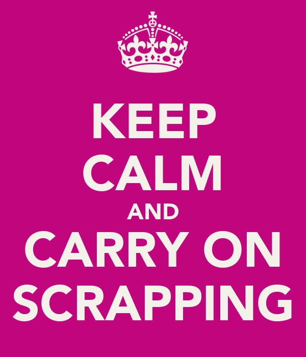 KEEP CALM AND CARRY ON SCRAPPING
