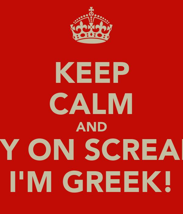 KEEP CALM AND CARRY ON SCREAMING I'M GREEK!