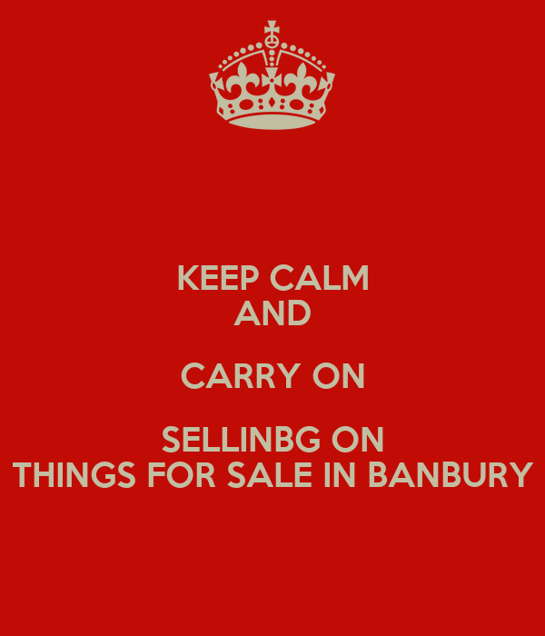 KEEP CALM AND CARRY ON SELLINBG ON THINGS FOR SALE IN BANBURY