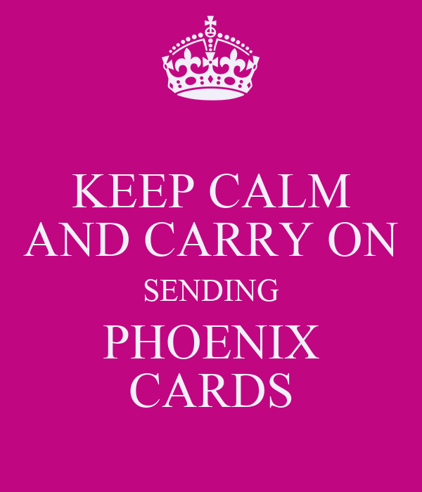 KEEP CALM AND CARRY ON SENDING PHOENIX CARDS