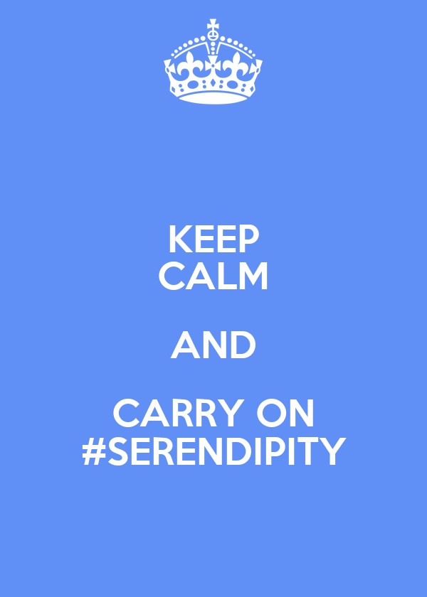 KEEP CALM AND CARRY ON #SERENDIPITY