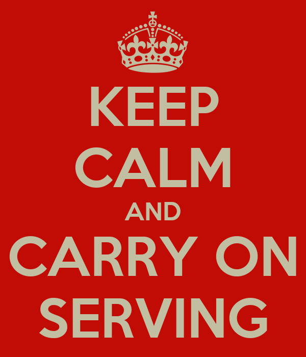 KEEP CALM AND CARRY ON SERVING