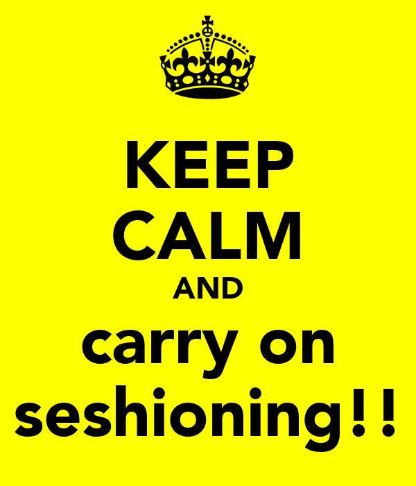 KEEP CALM AND carry on seshioning!!