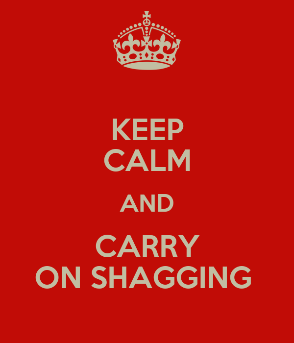 KEEP CALM AND CARRY ON SHAGGING